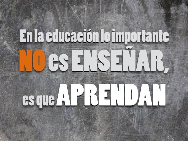 En la educación lo importante No es ENSEÑAR, es que APRENDAN