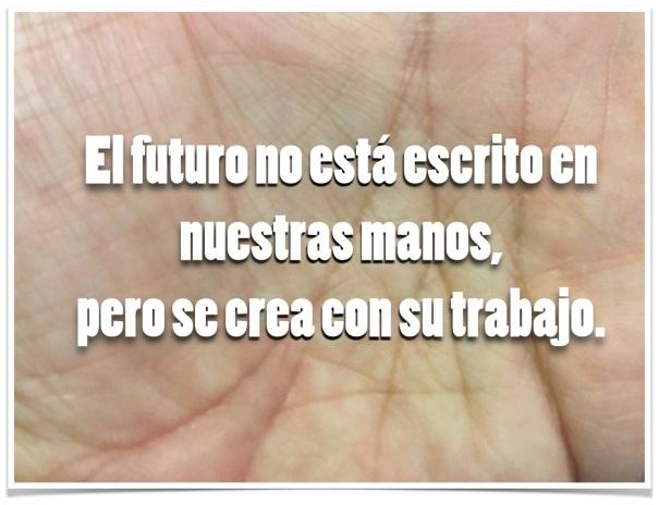 El futuro no está escrito en nuestras manos, pero se crea con su trabajo.
