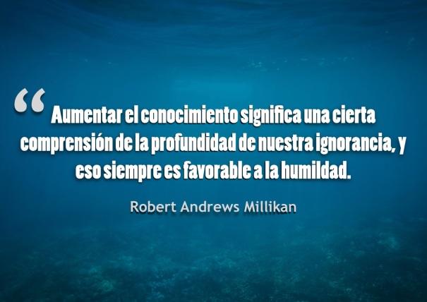 La plenitud del conocimiento significa siempre una cierta comprensión de la profundidad de nuestra ignorancia, y eso siempre es favorable a la humildad y reverencia.