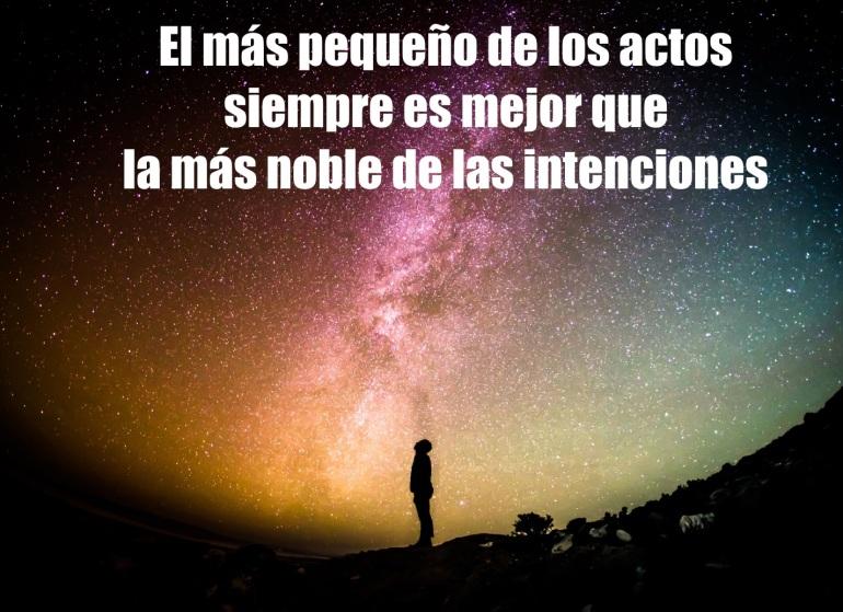 El más pequeño de los actos siempre es mejor que la más noble de las intenciones.