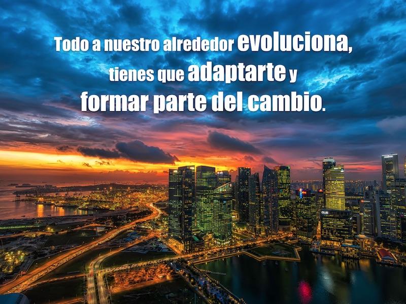 Todo a nuestro alrededor evoluciona, tienes que adaptarte y formar parte del cambio.