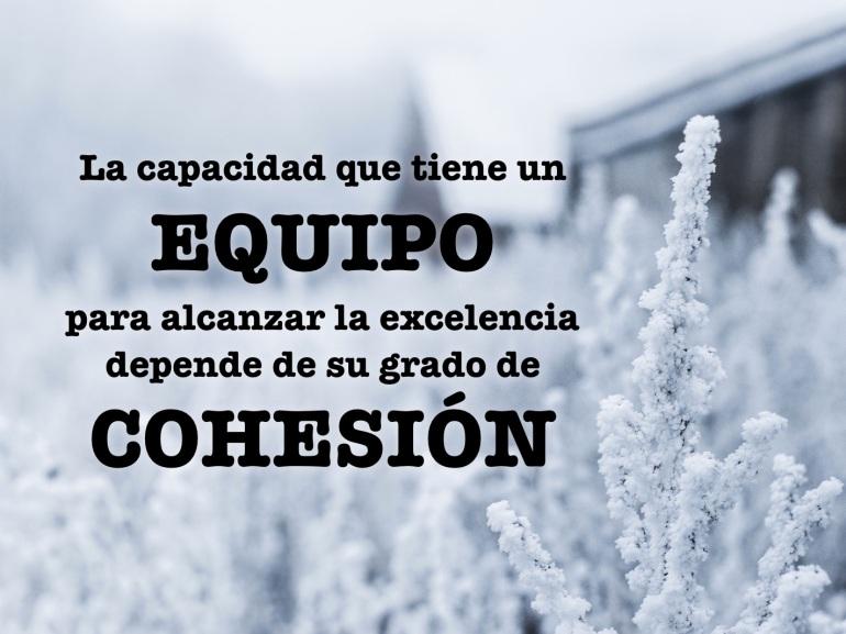 La capacidad que tiene un EQUIPO para alcanzar la excelencia depende de su grado de COHESIÓN.