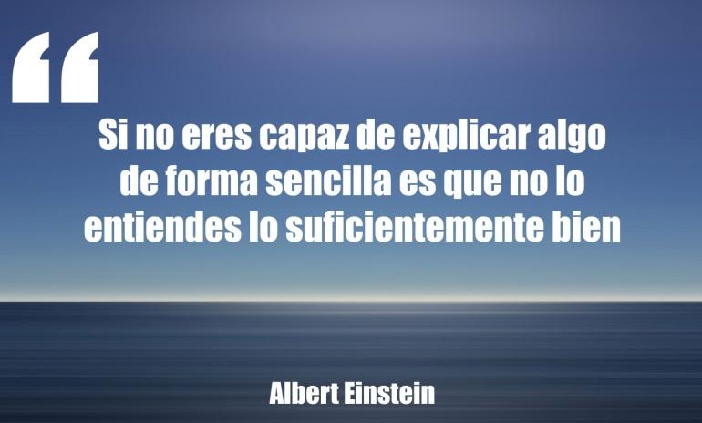 Si no eres capaz de explicar algo de forma sencilla es que no lo entiendes lo suficientemente bien. Albert Einstein.