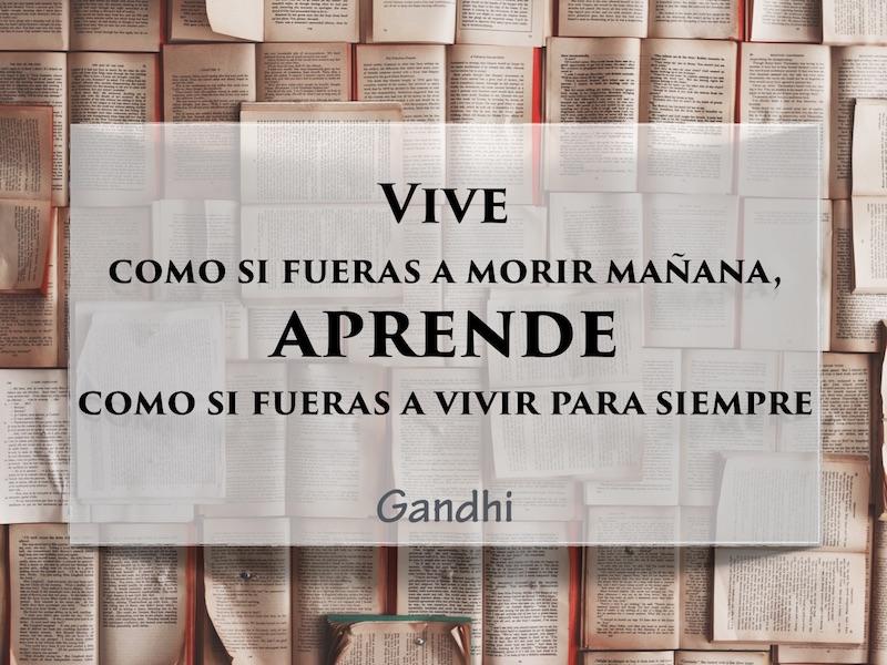 `Vive como si fueras a morir mañana, aprende como si fueras a vivir para siempre'. Gandhi