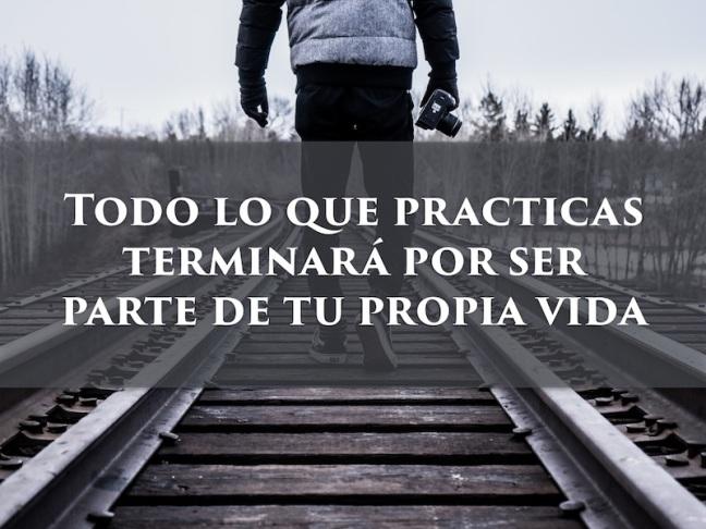 Todo lo que practicas terminará por ser parte de tu propia vida