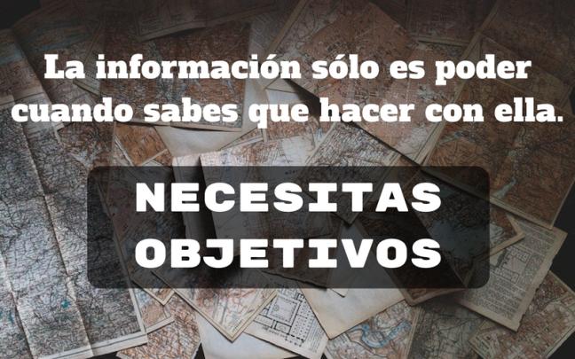 La información sólo es poder cuando sabes que hacer con ella. Necesitas Objetivos
