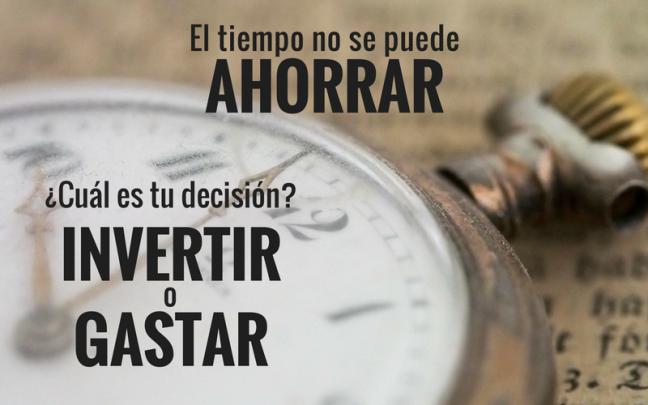 El tiempo no se puede ahorrar. ¿Cuál es tú decisión? Invertir o Gastar