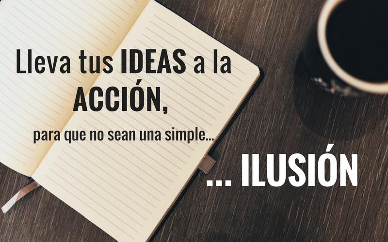 Lleva tus ideas a la acción, para que no sean una simple ilusión.