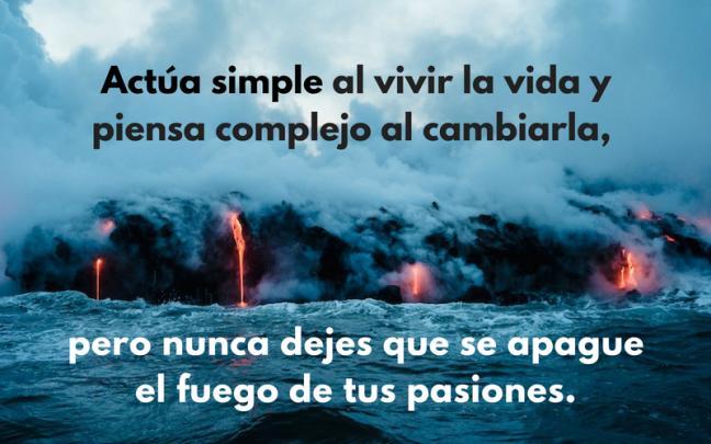 Actúa simple al vivir la vida y piensa complejo al cambiarla, pero nunca dejes que se apague el fuego de tus pasiones.