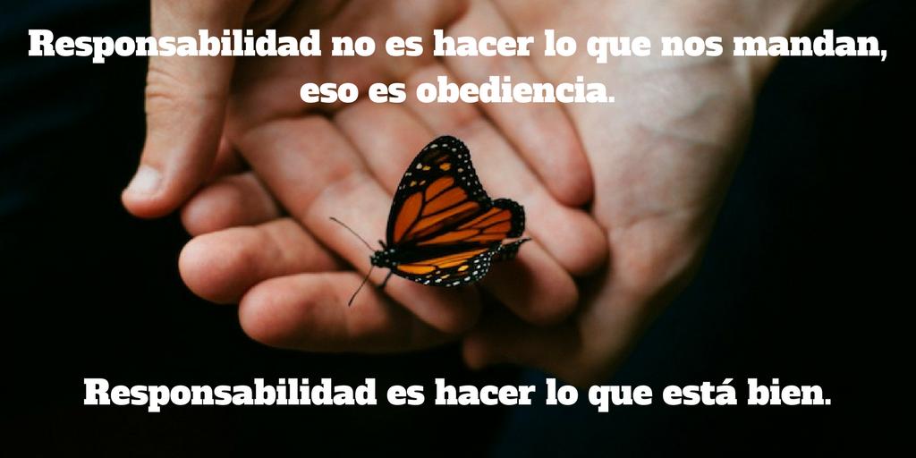 La responsabilidad no consiste en hacer lo que nos mandan, eso es la obediencia. La responsabilidad es hacer lo que está bien.