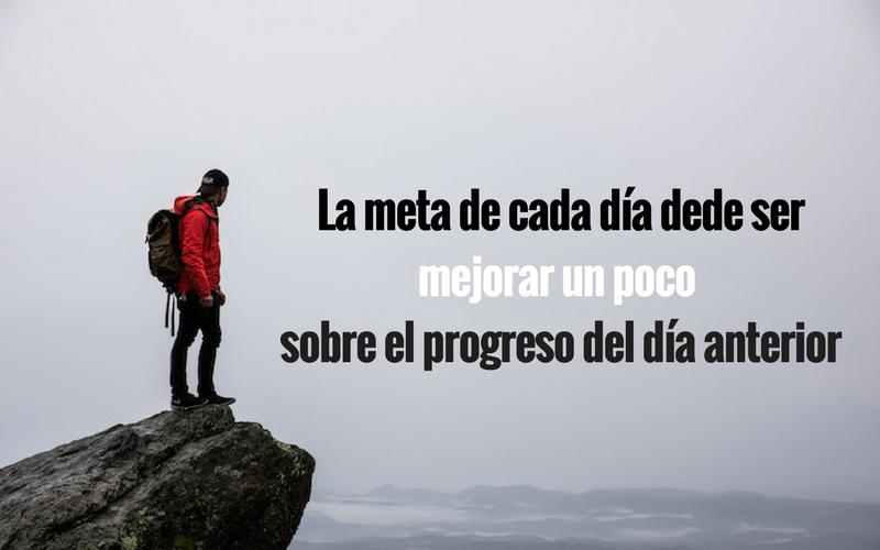 La meta de cada día dede ser mejorar un poco, sobre el progreso del día anterior.